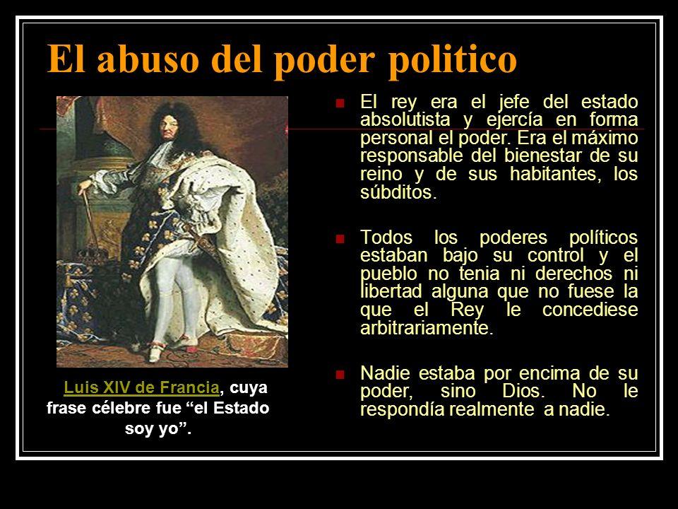 El abuso del poder politico El rey era el jefe del estado absolutista y ejercía en forma personal el poder. Era el máximo responsable del bienestar de