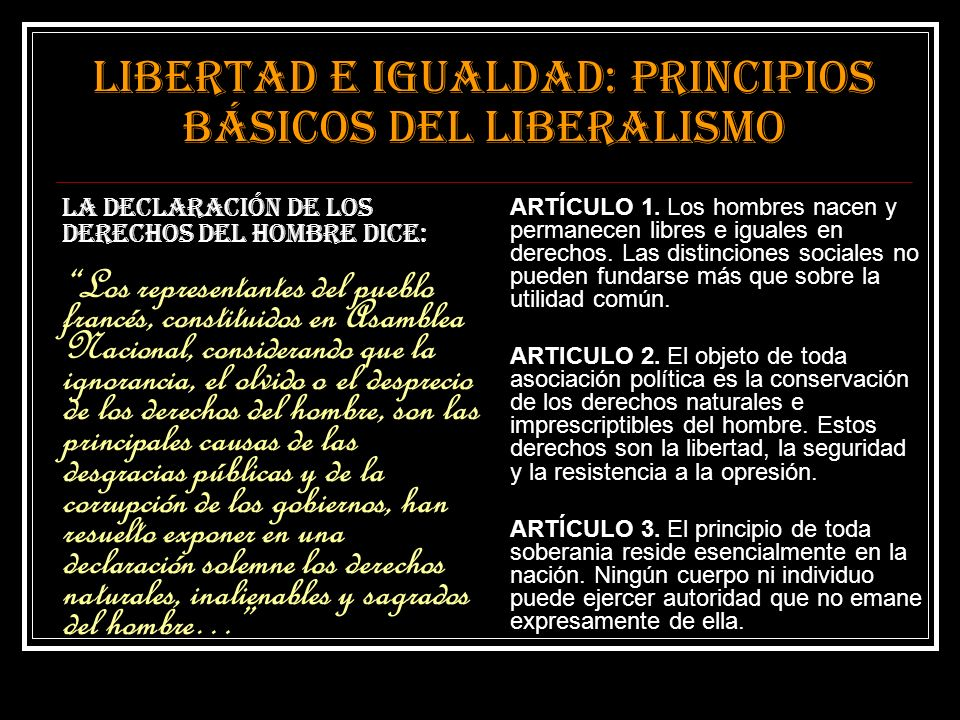Libertad e igualdad: principios básicos del liberalismo La Declaración de los derechos del hombre dice: Los representantes del pueblo francés, constit