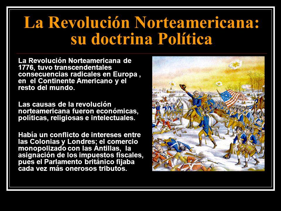 La Revolución Norteamericana: su doctrina Política La Revolución Norteamericana de 1776, tuvo transcendentales consecuencias radicales en Europa, en e