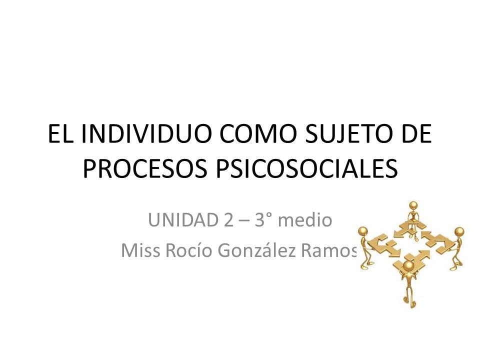 EL INDIVIDUO COMO SUJETO DE PROCESOS PSICOSOCIALES UNIDAD 2 – 3° medio Miss Rocío González Ramos