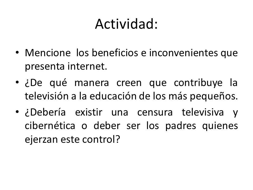 Actividad: Mencione los beneficios e inconvenientes que presenta internet. ¿De qué manera creen que contribuye la televisión a la educación de los más