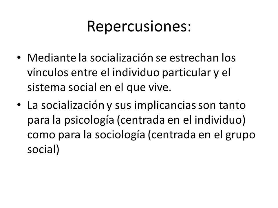 Repercusiones: Mediante la socialización se estrechan los vínculos entre el individuo particular y el sistema social en el que vive. La socialización