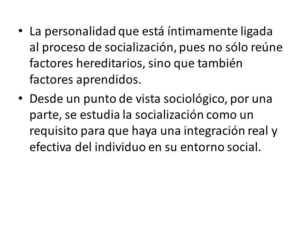 La personalidad que está íntimamente ligada al proceso de socialización, pues no sólo reúne factores hereditarios, sino que también factores aprendido
