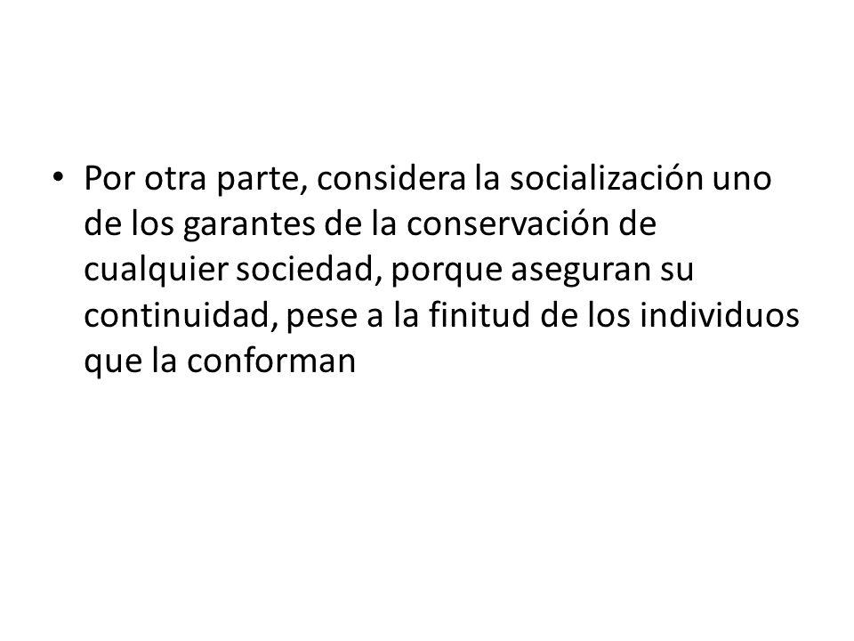 Por otra parte, considera la socialización uno de los garantes de la conservación de cualquier sociedad, porque aseguran su continuidad, pese a la fin