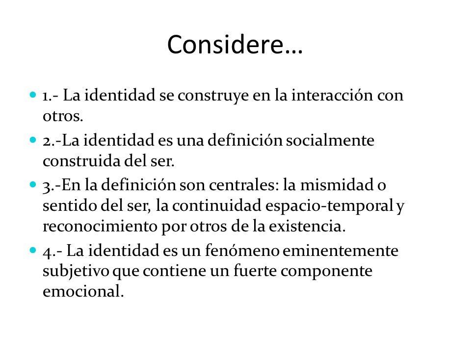 Considere… 1.- La identidad se construye en la interacción con otros. 2.-La identidad es una definición socialmente construida del ser. 3.-En la defin