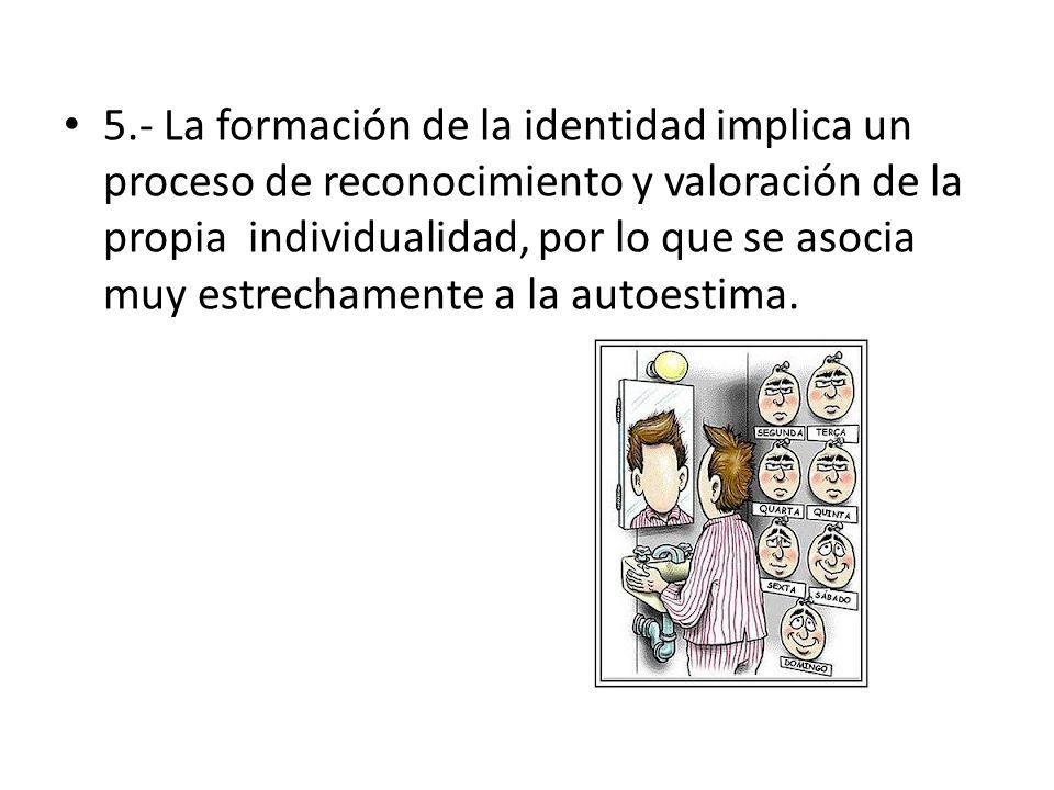 5.- La formación de la identidad implica un proceso de reconocimiento y valoración de la propia individualidad, por lo que se asocia muy estrechamente