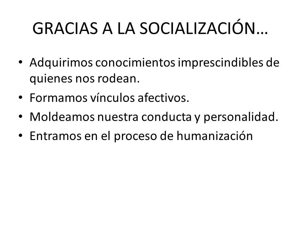 GRACIAS A LA SOCIALIZACIÓN… Adquirimos conocimientos imprescindibles de quienes nos rodean. Formamos vínculos afectivos. Moldeamos nuestra conducta y