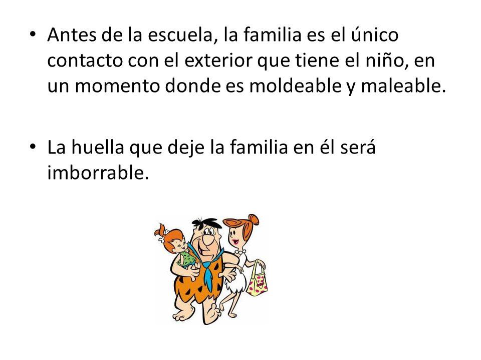 Antes de la escuela, la familia es el único contacto con el exterior que tiene el niño, en un momento donde es moldeable y maleable. La huella que dej