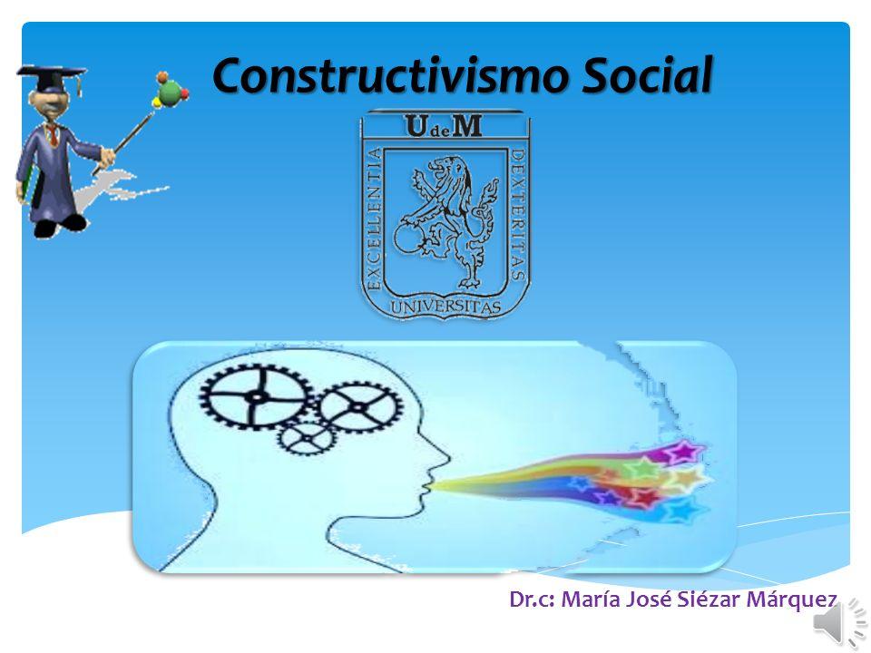 Constructivismo Social Dr.c: María José Siézar Márquez