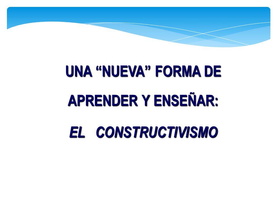 UNA NUEVA FORMA DE APRENDER Y ENSEÑAR: EL CONSTRUCTIVISMO UNA NUEVA FORMA DE APRENDER Y ENSEÑAR: EL CONSTRUCTIVISMO
