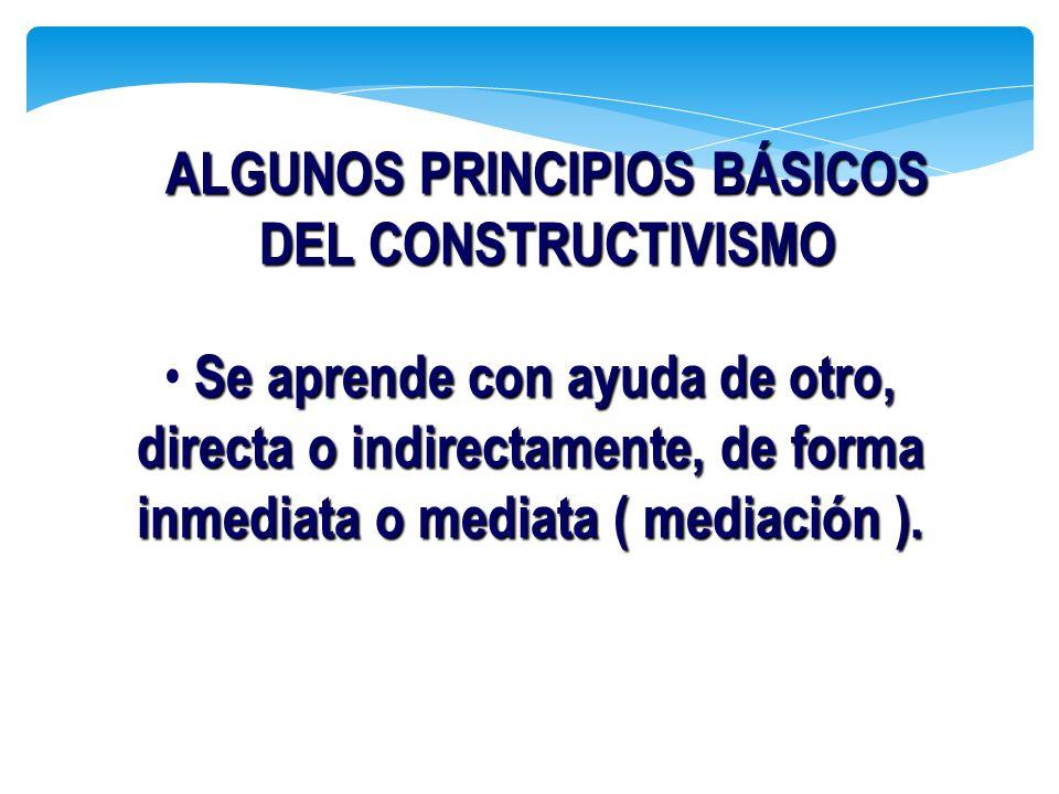 Se aprende con ayuda de otro, directa o indirectamente, de forma inmediata o mediata ( mediación ). ALGUNOS PRINCIPIOS BÁSICOS DEL CONSTRUCTIVISMO