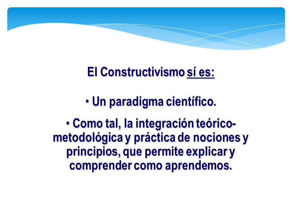 El Constructivismo sí es: Un paradigma científico. Un paradigma científico. Como tal, la integración teórico- metodológica y práctica de nociones y pr