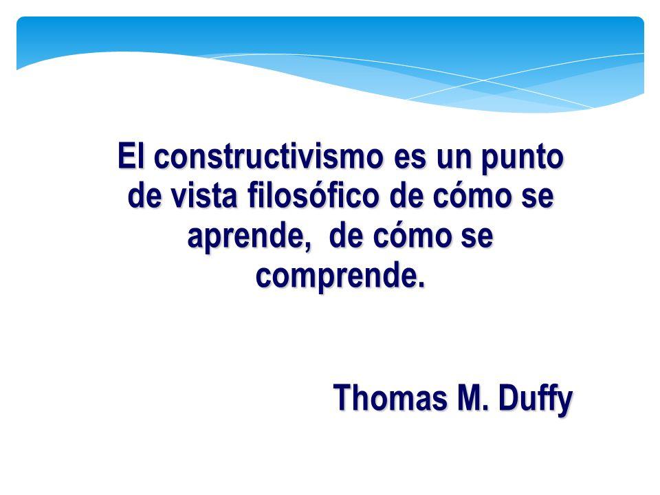 El constructivismo es un punto de vista filosófico de cómo se aprende, de cómo se comprende. Thomas M. Duffy