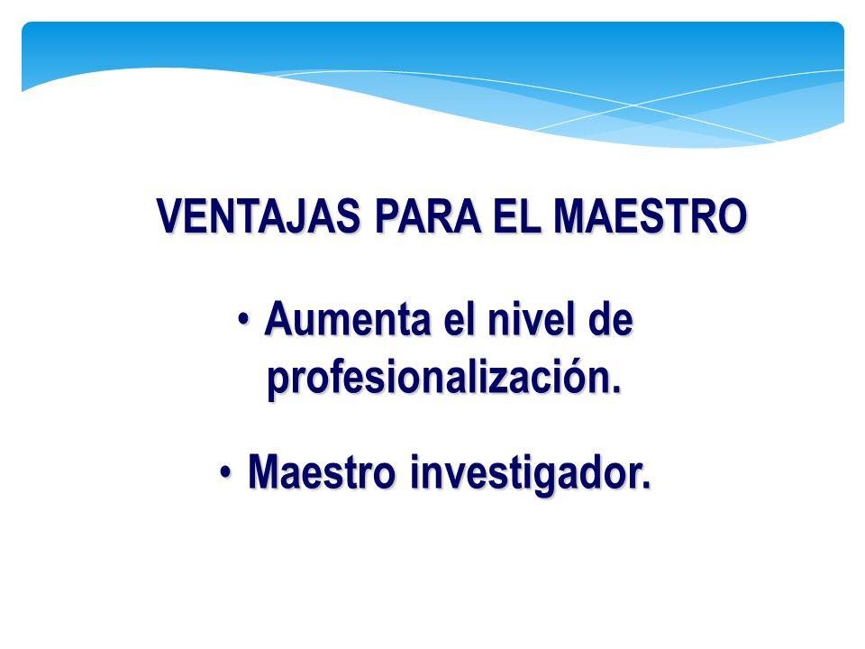 Aumenta el nivel de profesionalización. Aumenta el nivel de profesionalización. Maestro investigador. Maestro investigador. VENTAJAS PARA EL MAESTRO