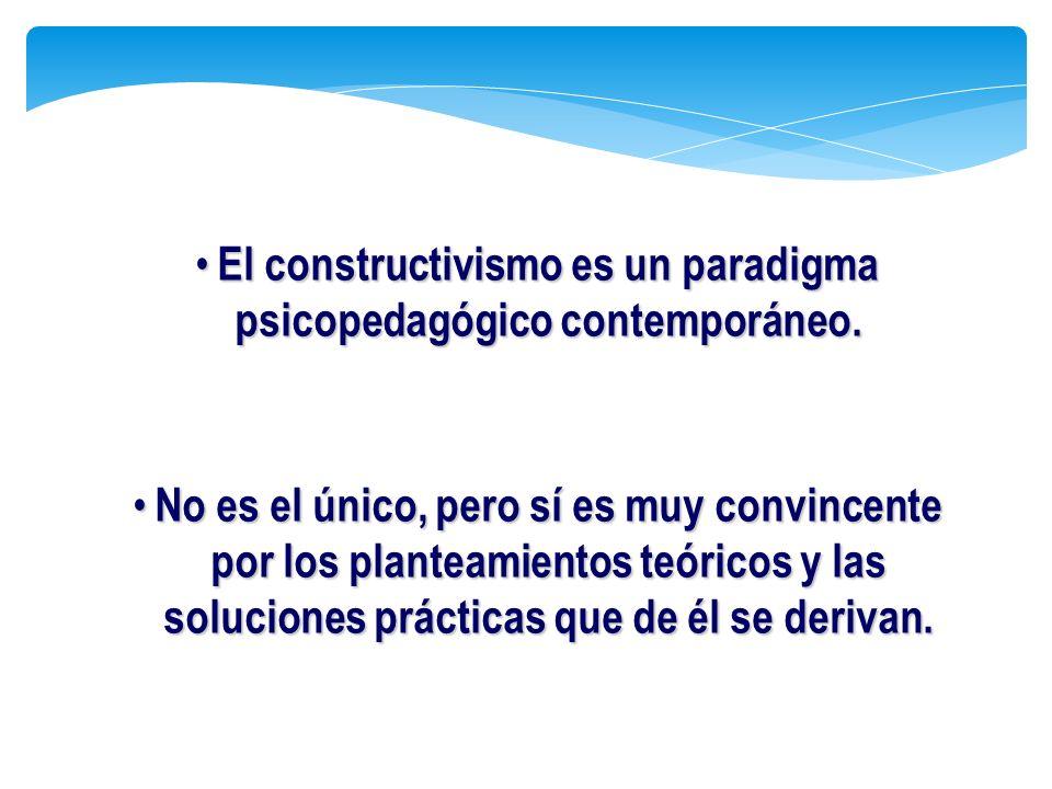 El constructivismo es un paradigma psicopedagógico contemporáneo. El constructivismo es un paradigma psicopedagógico contemporáneo. No es el único, pe