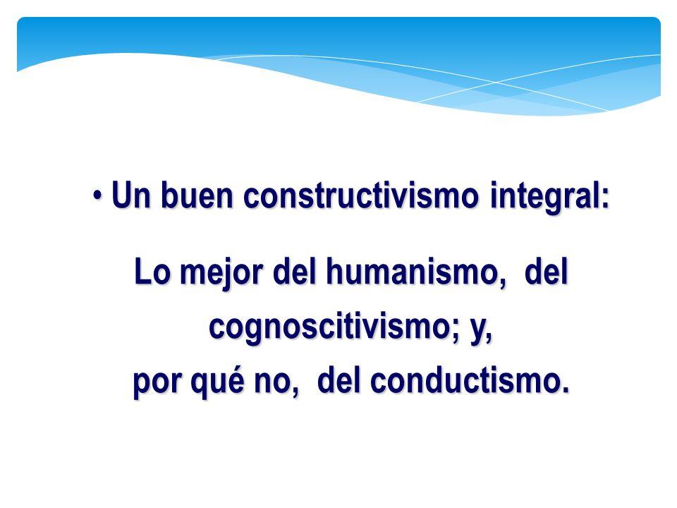 Un buen constructivismo integral: Un buen constructivismo integral: Lo mejor del humanismo, del cognoscitivismo; y, por qué no, del conductismo.