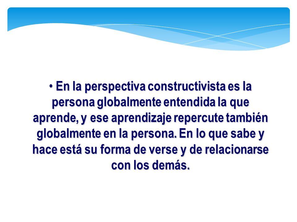En la perspectiva constructivista es la persona globalmente entendida la que aprende, y ese aprendizaje repercute también globalmente en la persona. E