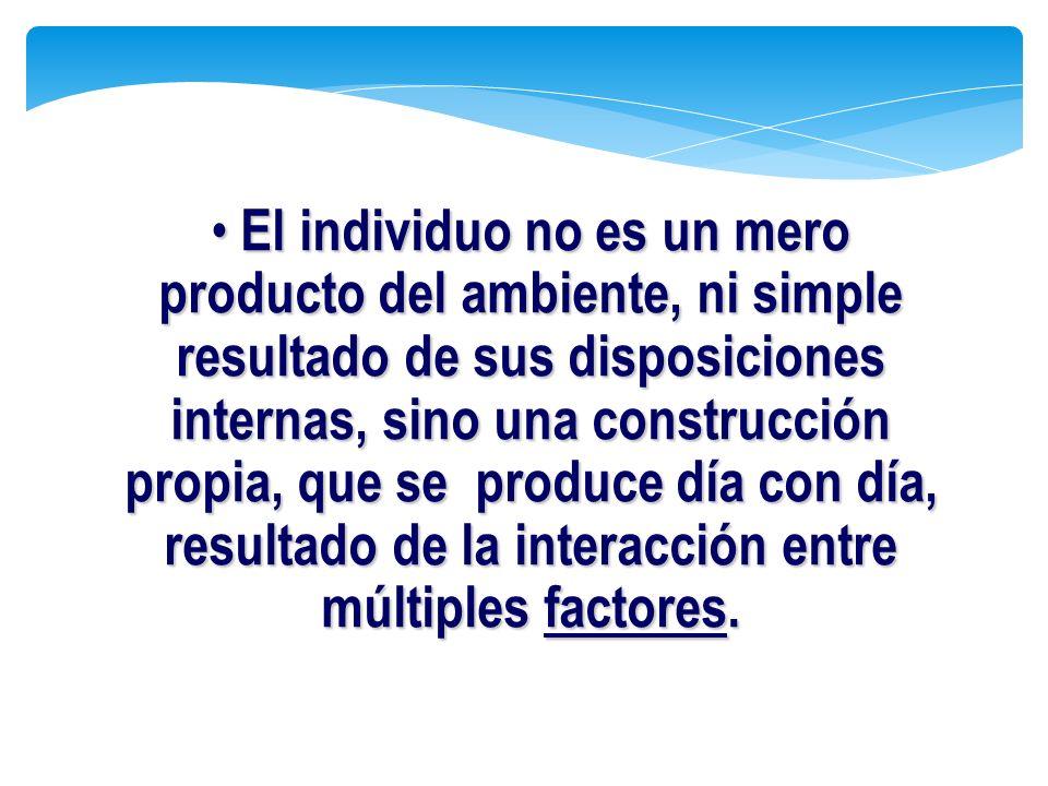 El individuo no es un mero producto del ambiente, ni simple resultado de sus disposiciones internas, sino una construcción propia, que se produce día