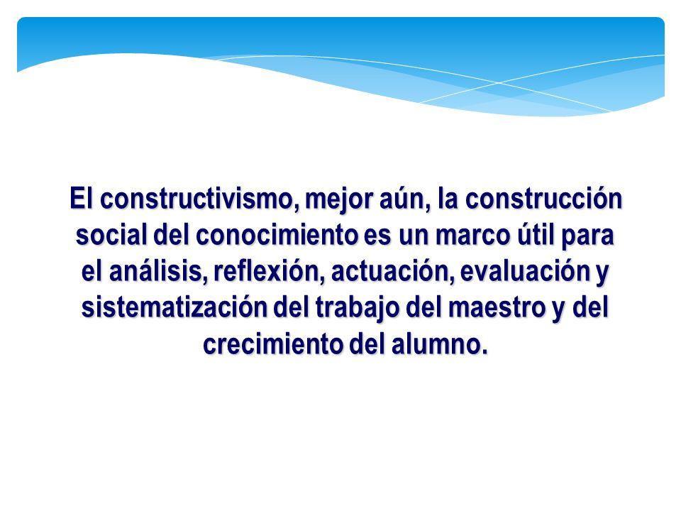 El constructivismo, mejor aún, la construcción social del conocimiento es un marco útil para el análisis, reflexión, actuación, evaluación y sistemati