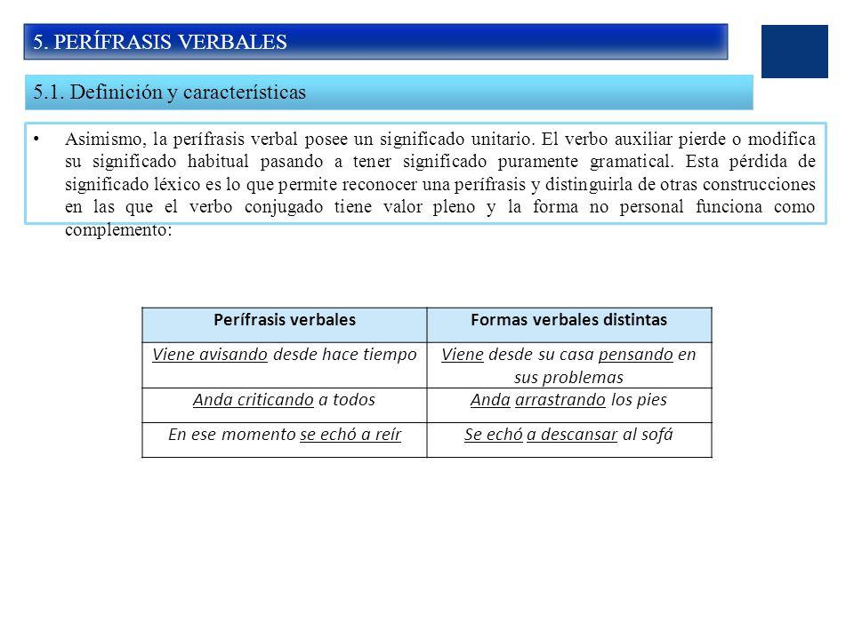 5. PERÍFRASIS VERBALES 5.1. Definición y características Asimismo, la perífrasis verbal posee un significado unitario. El verbo auxiliar pierde o modi