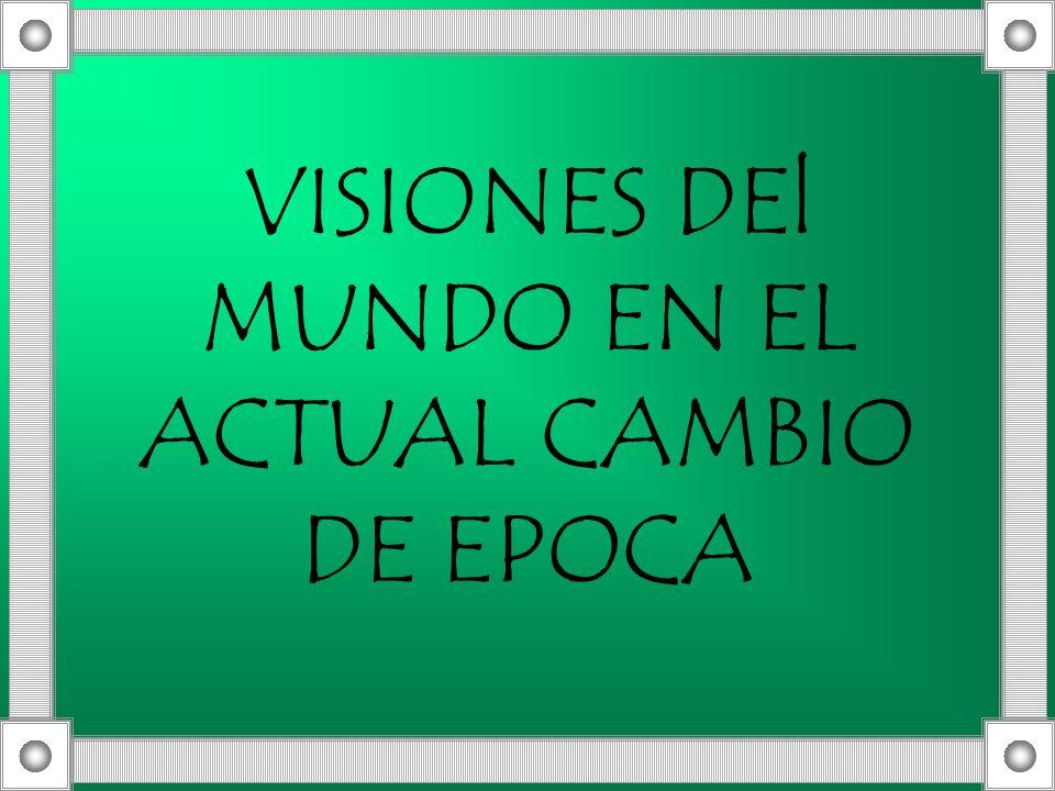 VISIONES DEl MUNDO EN EL ACTUAL CAMBIO DE EPOCA