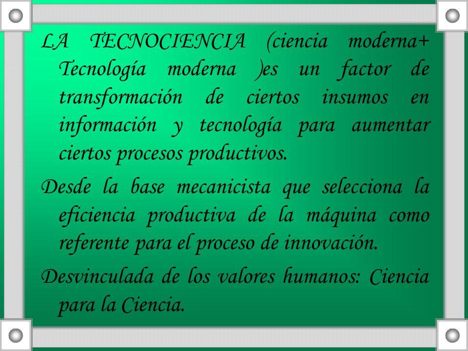 LA TECNOCIENCIA (ciencia moderna+ Tecnología moderna )es un factor de transformación de ciertos insumos en información y tecnología para aumentar cier