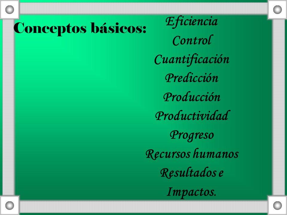 Conceptos básicos: Eficiencia Control Cuantificación Predicción Producción Productividad Progreso Recursos humanos Resultados e Impactos.
