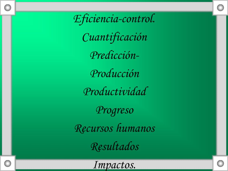 Eficiencia-control. Cuantificación Predicción- Producción Productividad Progreso Recursos humanos Resultados Impactos.