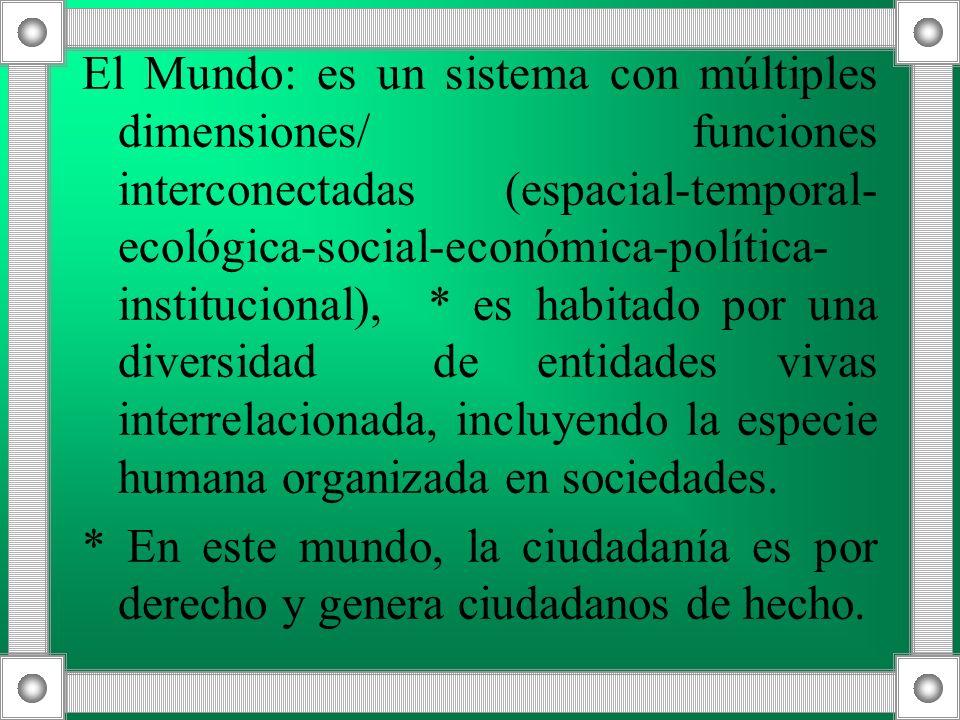 El Mundo: es un sistema con múltiples dimensiones/ funciones interconectadas (espacial-temporal- ecológica-social-económica-política- institucional),