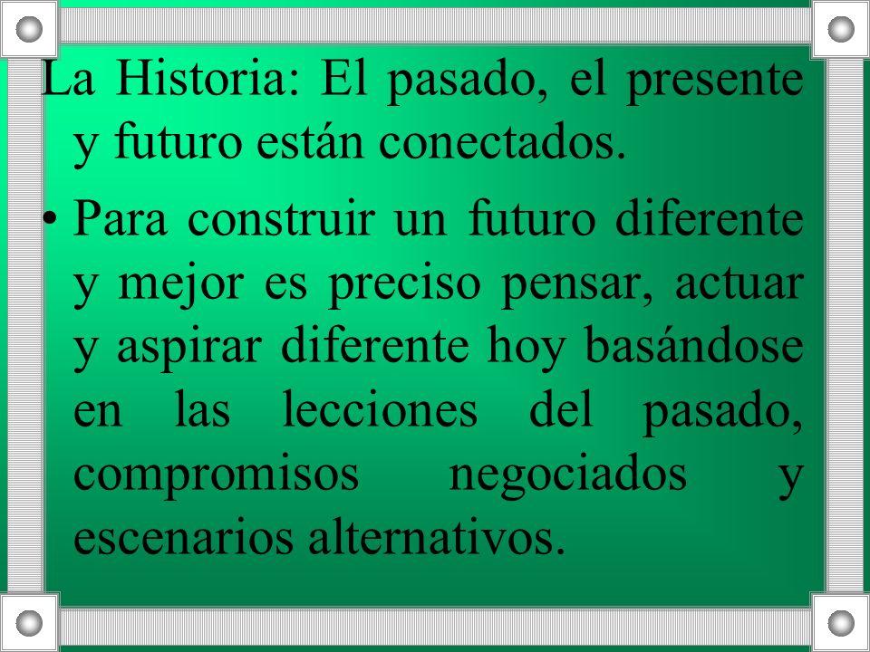 La Historia: El pasado, el presente y futuro están conectados. Para construir un futuro diferente y mejor es preciso pensar, actuar y aspirar diferent