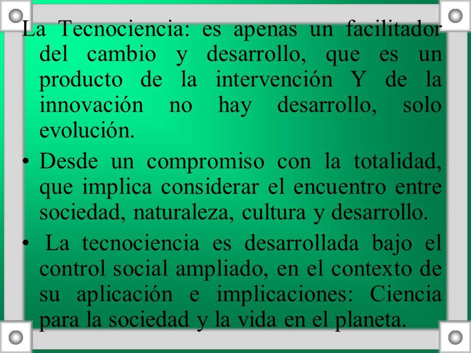 La Tecnociencia: es apenas un facilitador del cambio y desarrollo, que es un producto de la intervención Y de la innovación no hay desarrollo, solo ev