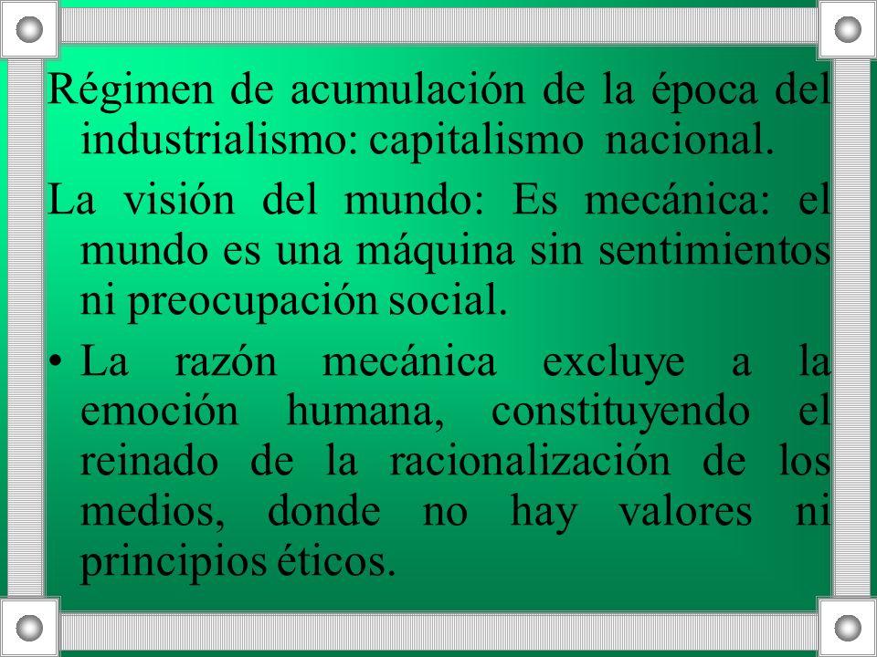 Régimen de acumulación de la época del industrialismo: capitalismo nacional. La visión del mundo: Es mecánica: el mundo es una máquina sin sentimiento