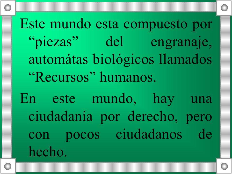 Este mundo esta compuesto por piezas del engranaje, automátas biológicos llamados Recursos humanos. En este mundo, hay una ciudadanía por derecho, per