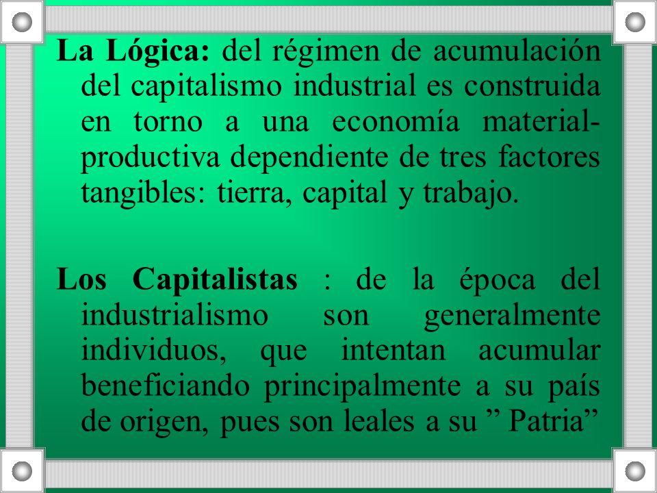 La Lógica: del régimen de acumulación del capitalismo industrial es construida en torno a una economía material- productiva dependiente de tres factor