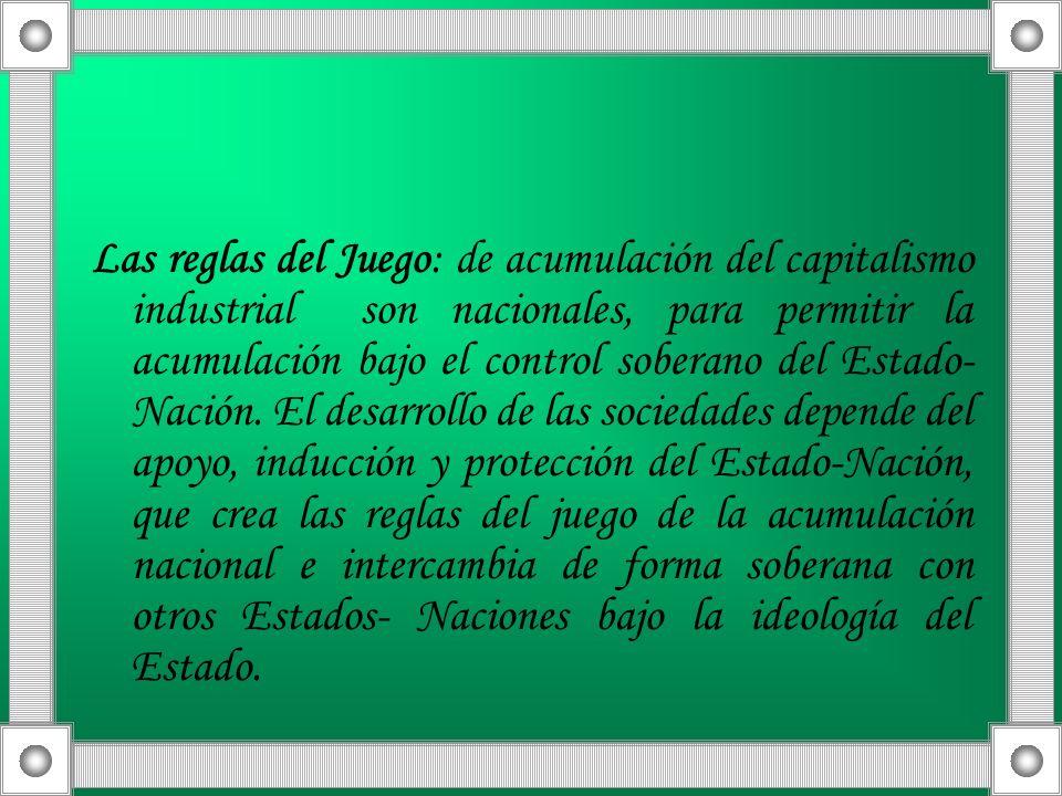 Las reglas del Juego: de acumulación del capitalismo industrial son nacionales, para permitir la acumulación bajo el control soberano del Estado- Naci