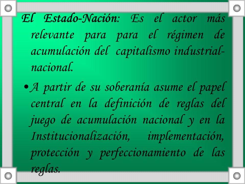 El Estado-Nación: Es el actor más relevante para para el régimen de acumulación del capitalismo industrial- nacional. A partir de su soberanía asume e