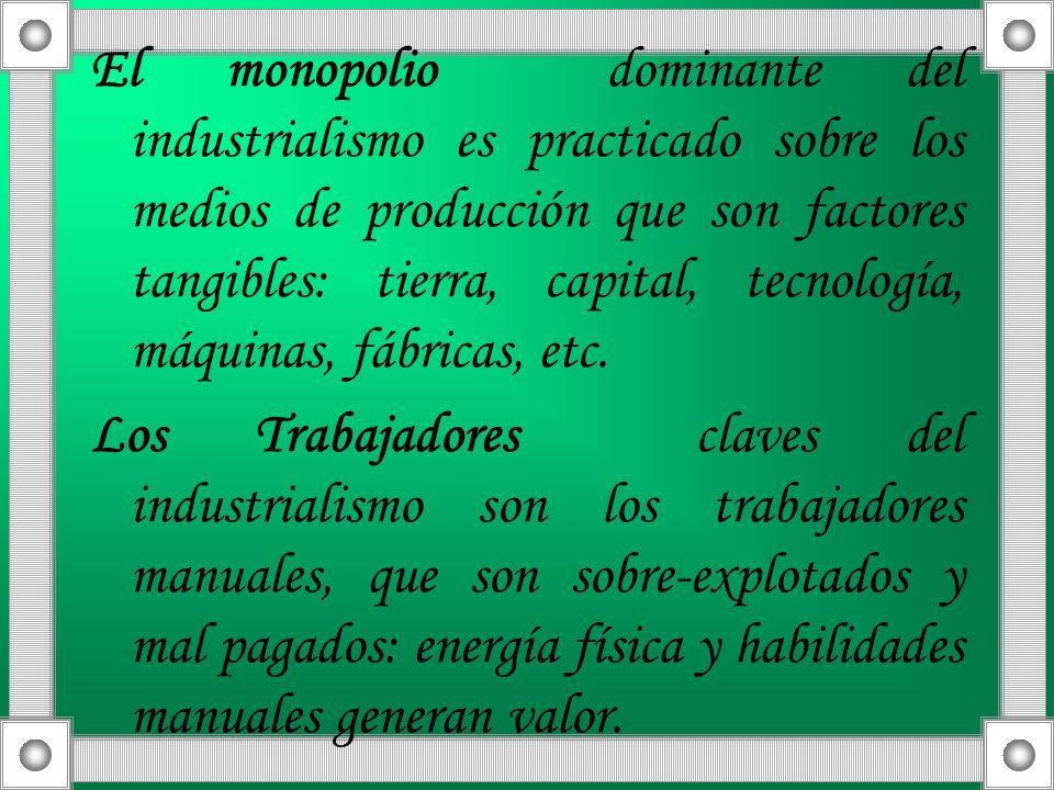 El monopolio dominante del industrialismo es practicado sobre los medios de producción que son factores tangibles: tierra, capital, tecnología, máquin