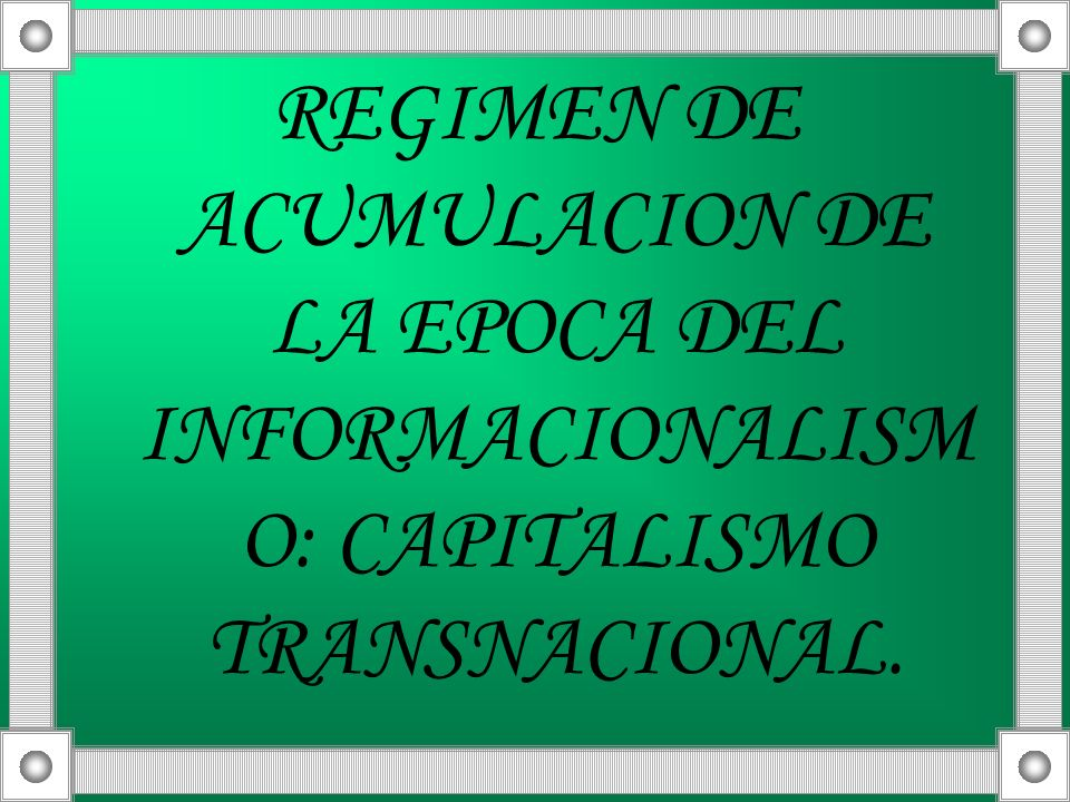 REGIMEN DE ACUMULACION DE LA EPOCA DEL INFORMACIONALISM O: CAPITALISMO TRANSNACIONAL.