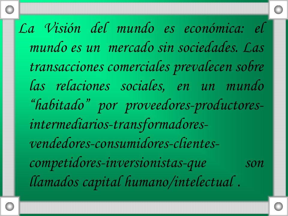 La Visión del mundo es económica: el mundo es un mercado sin sociedades. Las transacciones comerciales prevalecen sobre las relaciones sociales, en un