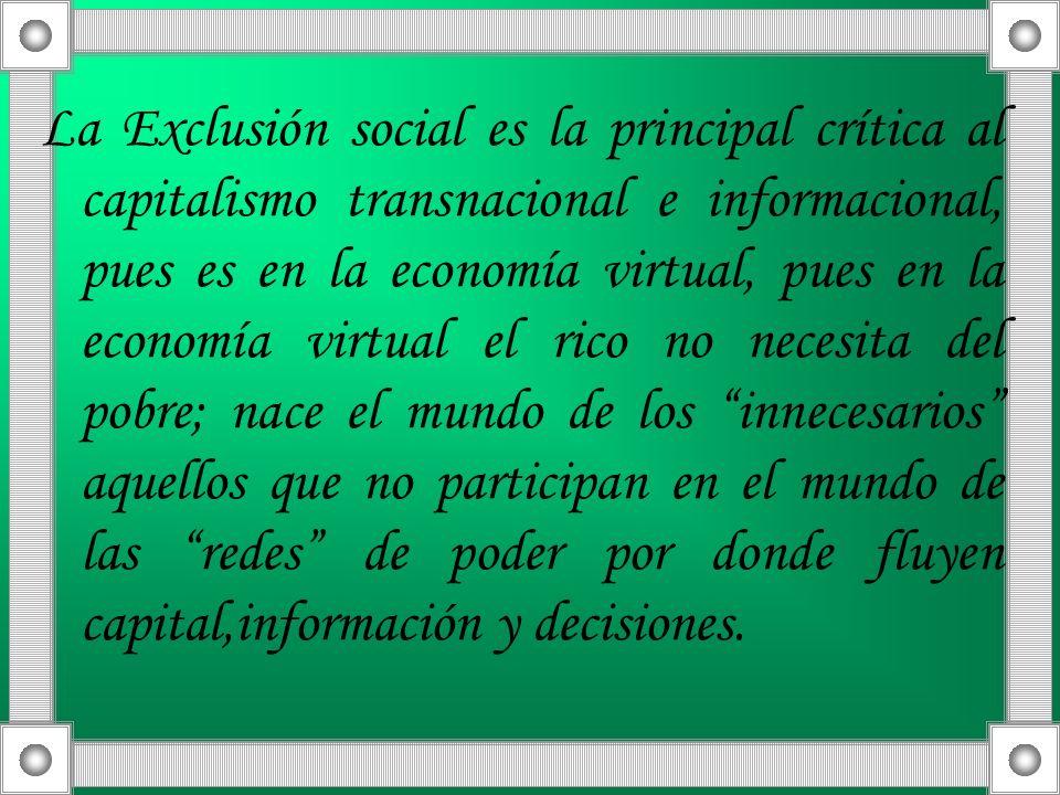 La Exclusión social es la principal crítica al capitalismo transnacional e informacional, pues es en la economía virtual, pues en la economía virtual
