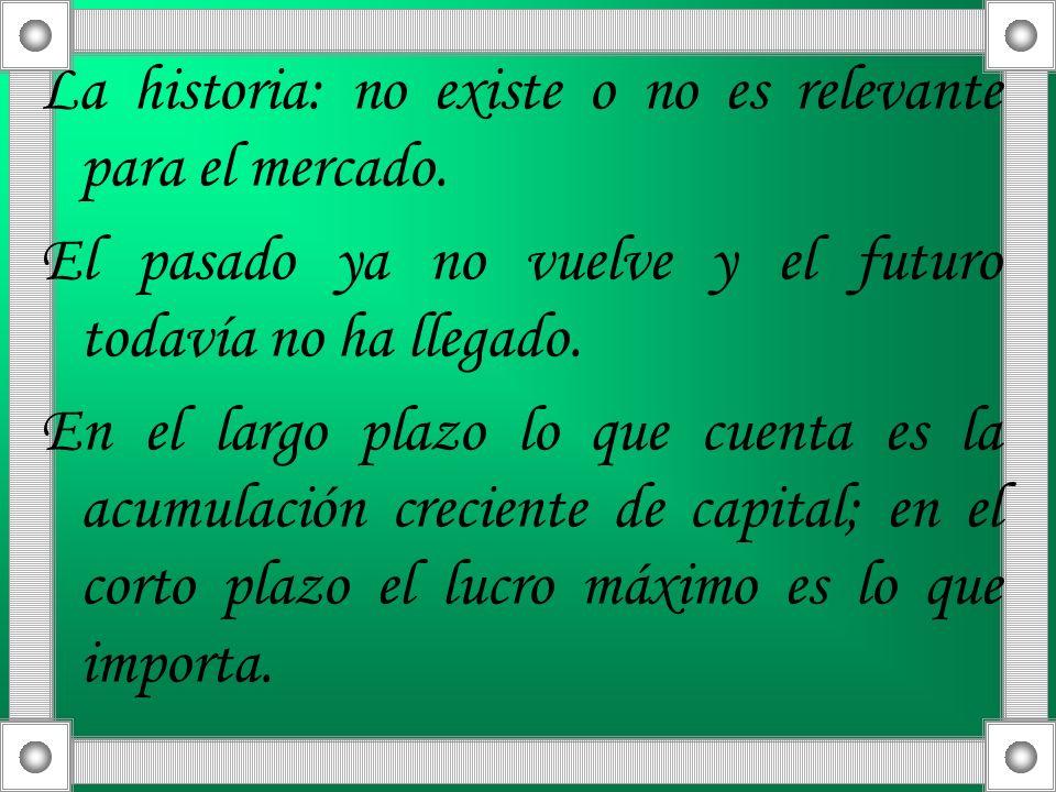 La historia: no existe o no es relevante para el mercado. El pasado ya no vuelve y el futuro todavía no ha llegado. En el largo plazo lo que cuenta es