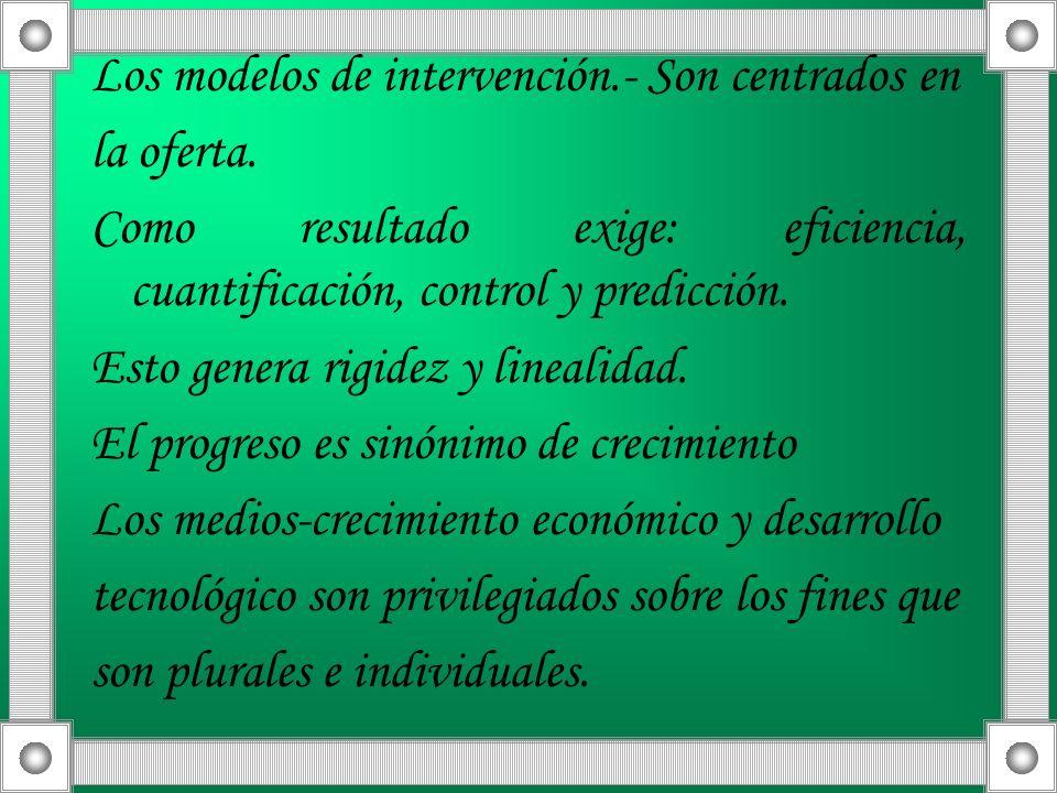 Los modelos de intervención.- Son centrados en la oferta. Como resultado exige: eficiencia, cuantificación, control y predicción. Esto genera rigidez