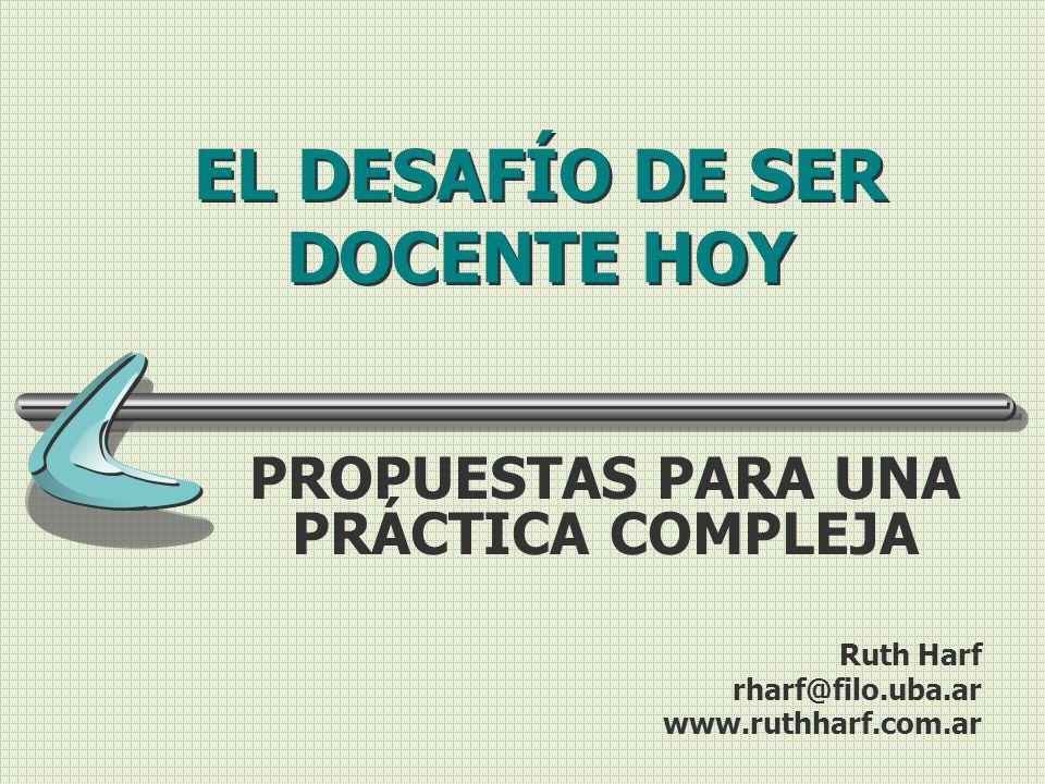 EL DESAFÍO DE SER DOCENTE HOY PROPUESTAS PARA UNA PRÁCTICA COMPLEJA Ruth Harf rharf@filo.uba.ar www.ruthharf.com.ar