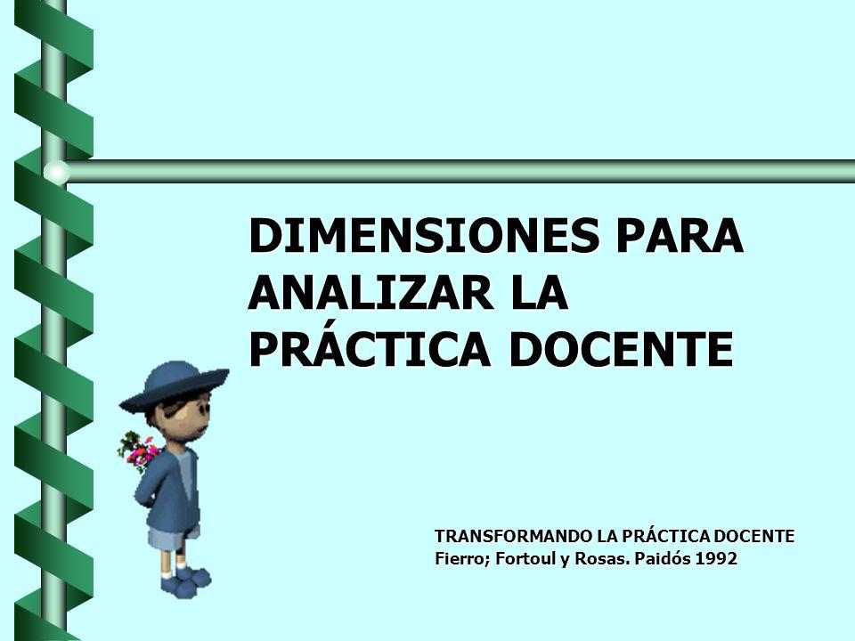 DIMENSIONES PARA ANALIZAR LA PRÁCTICA DOCENTE TRANSFORMANDO LA PRÁCTICA DOCENTE Fierro; Fortoul y Rosas. Paidós 1992