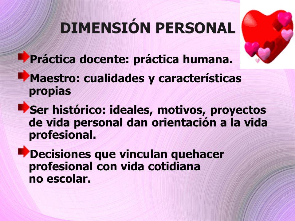 DIMENSIÓN PERSONAL Práctica docente: práctica humana. Maestro: cualidades y características propias Ser histórico: ideales, motivos, proyectos de vida