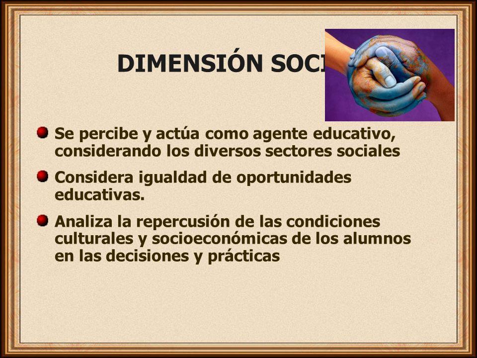 DIMENSIÓN SOCIAL Se percibe y actúa como agente educativo, considerando los diversos sectores sociales Considera igualdad de oportunidades educativas.