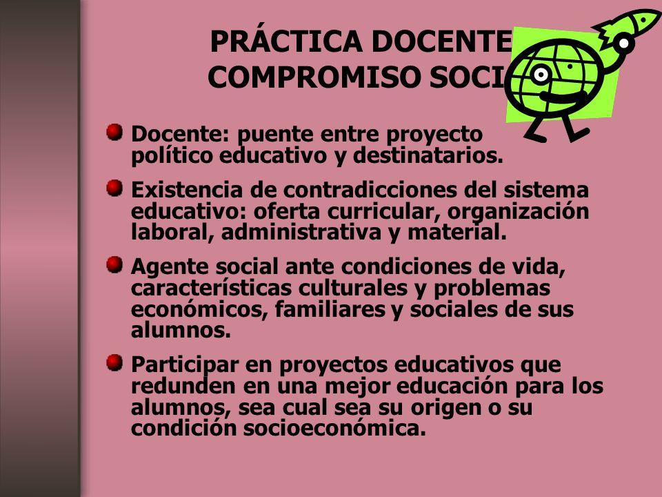 PRÁCTICA DOCENTE Y COMPROMISO SOCIAL Docente: puente entre proyecto político educativo y destinatarios. Existencia de contradicciones del sistema educ