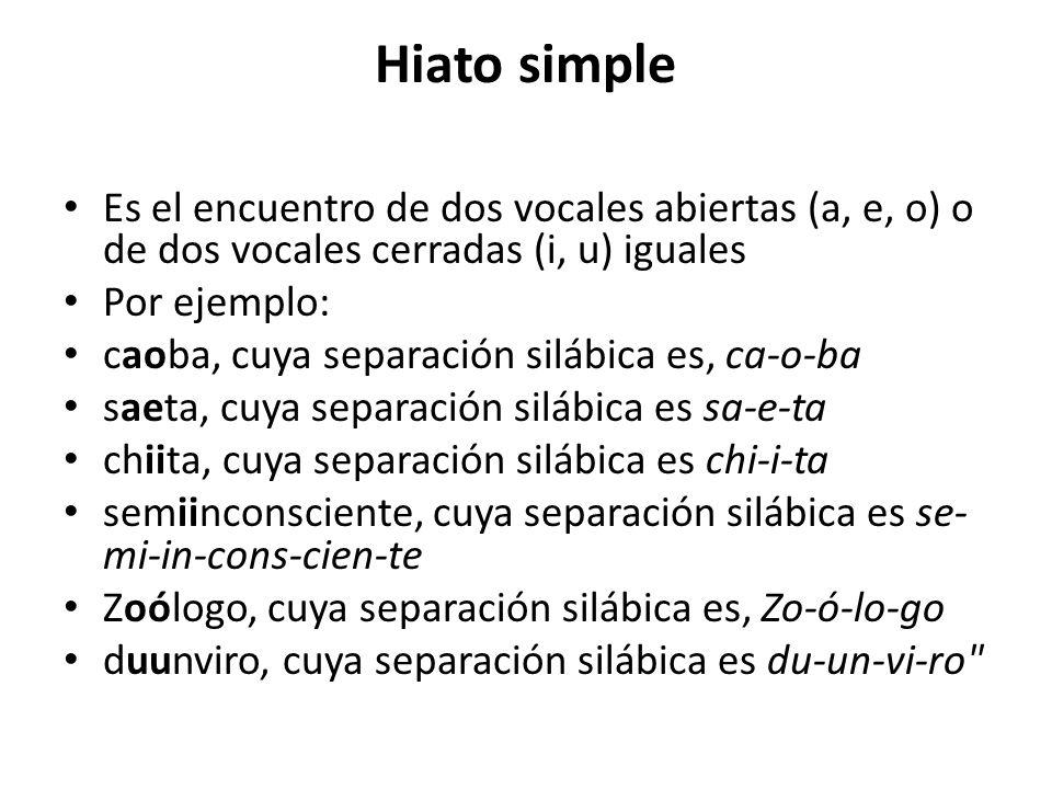 Hiato simple Es el encuentro de dos vocales abiertas (a, e, o) o de dos vocales cerradas (i, u) iguales Por ejemplo: caoba, cuya separación silábica e