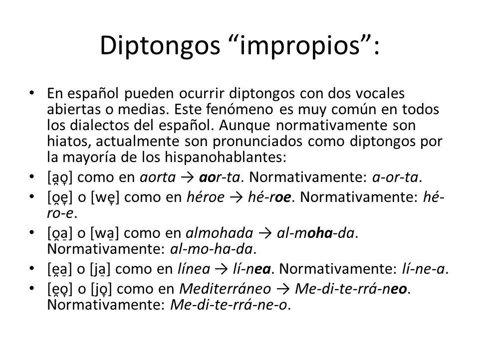 Diptongos impropios: En español pueden ocurrir diptongos con dos vocales abiertas o medias. Este fenómeno es muy común en todos los dialectos del espa