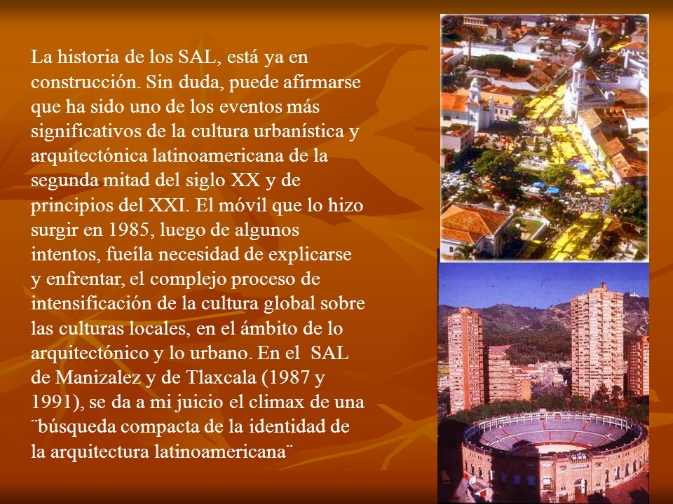 ¿Ha sido válido y pertinente el tema asumido por el SAL de la búsqueda de la identidad o de las identidades de la arquitectura y las ciudades latinoamericanas?A juzgar por lo planteado a lo largo de su historia,¿podemos afirmar que existe una identidad de la arquitectura latinoamericana, o un conjunto de identidades que tienen también rasgos que identifiquen a América Latina en el ámbito de la cultura arquitectónica.